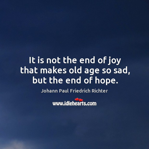 It is not the end of joy that makes old age so sad, but the end of hope. Image