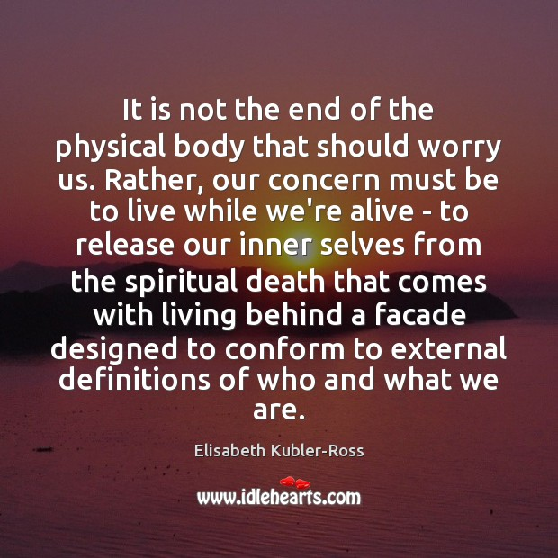 It is not the end of the physical body that should worry Elisabeth Kubler-Ross Picture Quote