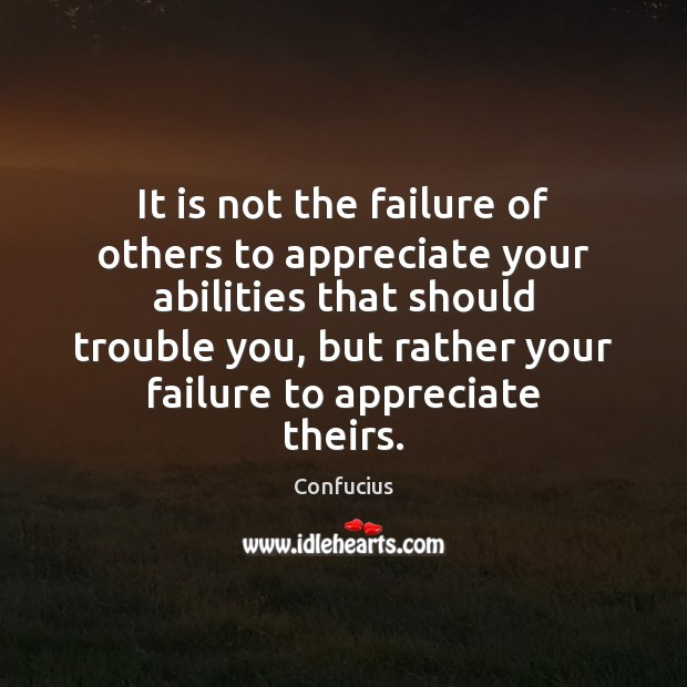 Image, It is not the failure of others to appreciate your abilities that