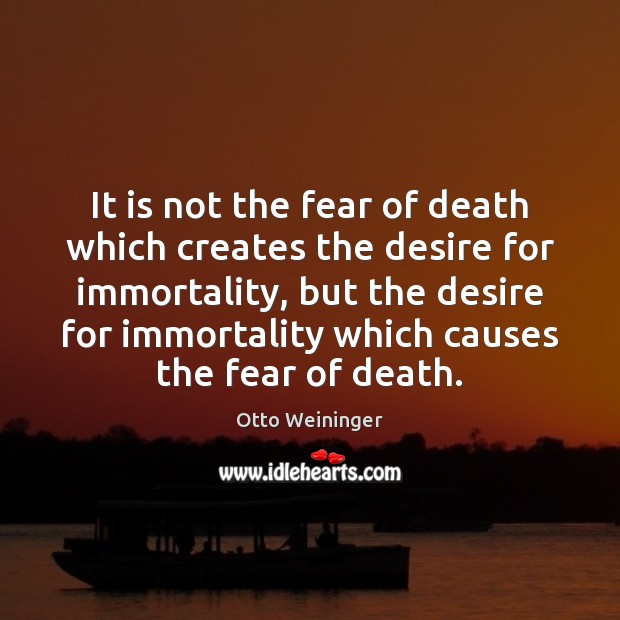 It is not the fear of death which creates the desire for Otto Weininger Picture Quote