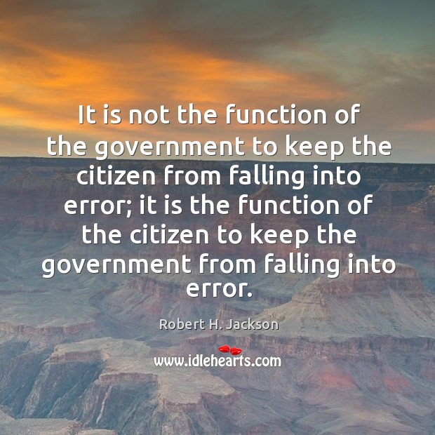 It is not the function of the government to keep the citizen from falling into error; Robert H. Jackson Picture Quote