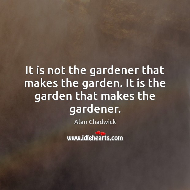It is not the gardener that makes the garden. It is the garden that makes the gardener. Alan Chadwick Picture Quote