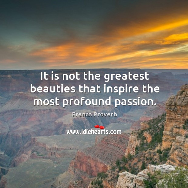 Image, It is not the greatest beauties that inspire the most profound passion.