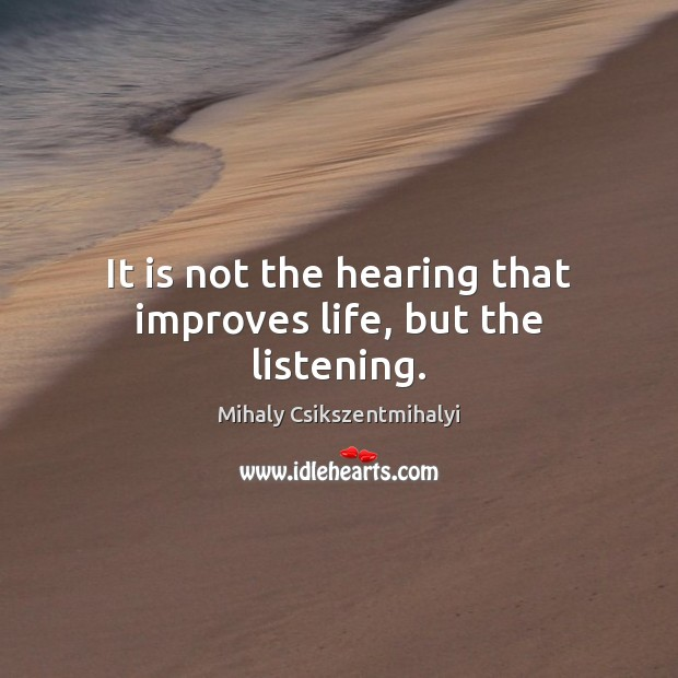 It is not the hearing that improves life, but the listening. Mihaly Csikszentmihalyi Picture Quote