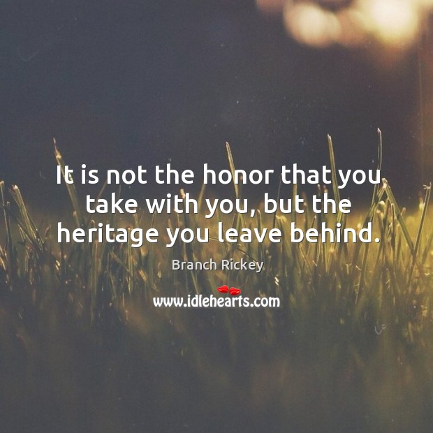 It is not the honor that you take with you, but the heritage you leave behind. Image