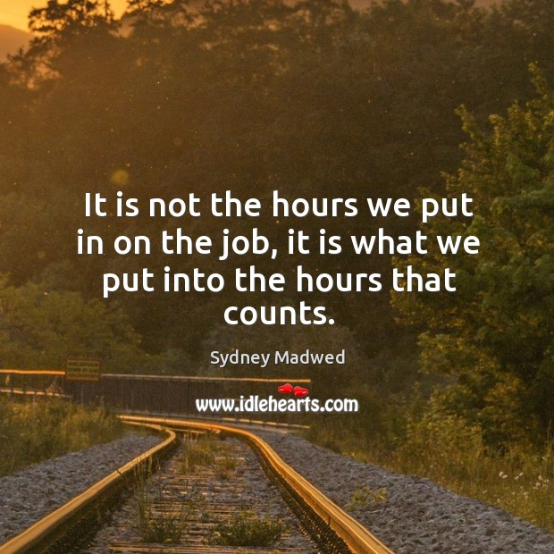 It is not the hours we put in on the job, it is what we put into the hours that counts. Image