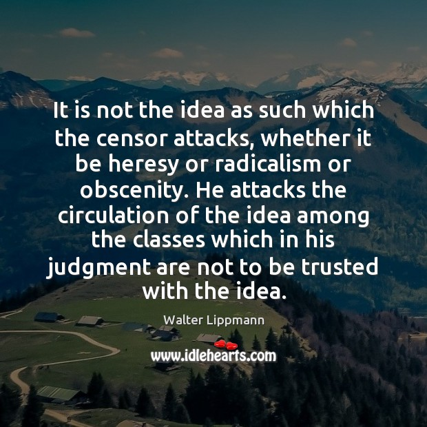 It is not the idea as such which the censor attacks, whether Walter Lippmann Picture Quote