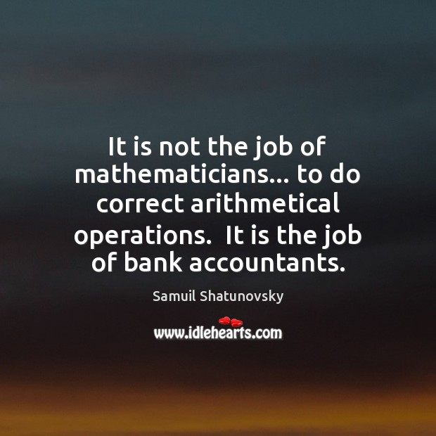 It is not the job of mathematicians… to do correct arithmetical operations. Image