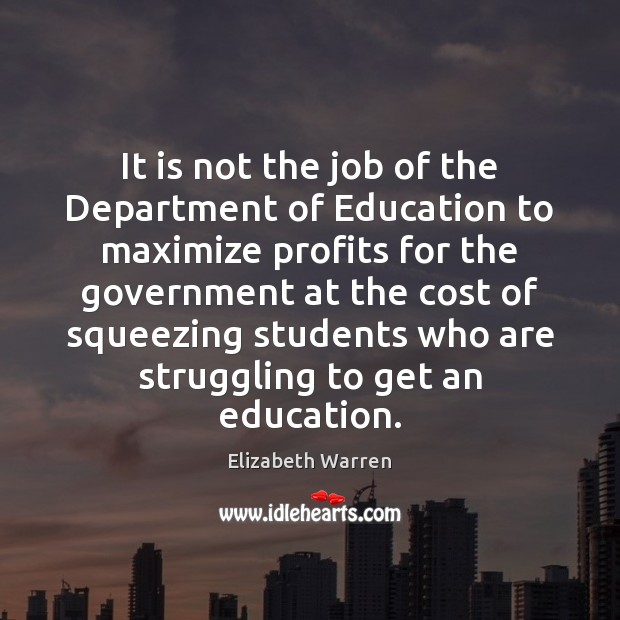 It is not the job of the Department of Education to maximize Elizabeth Warren Picture Quote