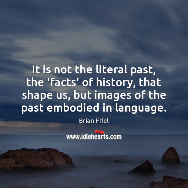 Image, It is not the literal past, the 'facts' of history, that shape