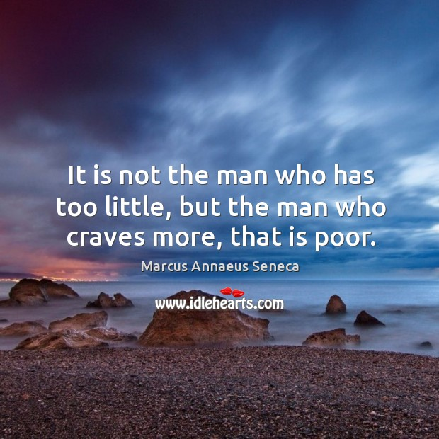 It is not the man who has too little, but the man who craves more, that is poor. Marcus Annaeus Seneca Picture Quote