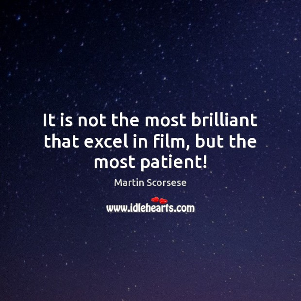 It is not the most brilliant that excel in film, but the most patient! Martin Scorsese Picture Quote