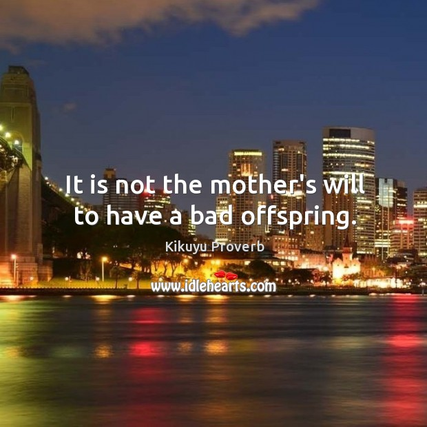 It is not the mother's will to have a bad offspring. Kikuyu Proverbs Image