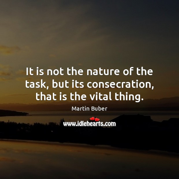 It is not the nature of the task, but its consecration, that is the vital thing. Image