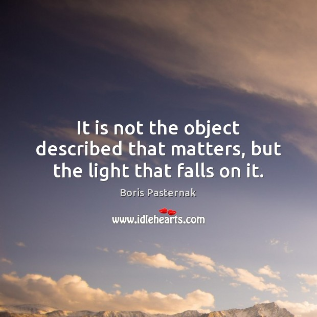 It is not the object described that matters, but the light that falls on it. Image