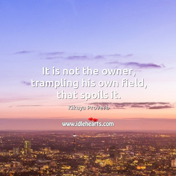 It is not the owner, trampling his own field, that spoils it. Kikuyu Proverbs Image