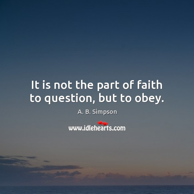 Image, It is not the part of faith to question, but to obey.