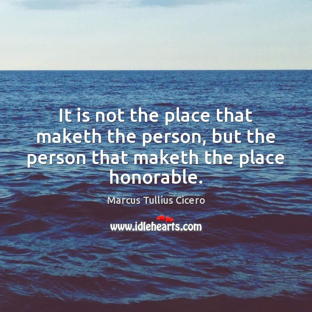 It is not the place that maketh the person, but the person Marcus Tullius Cicero Picture Quote