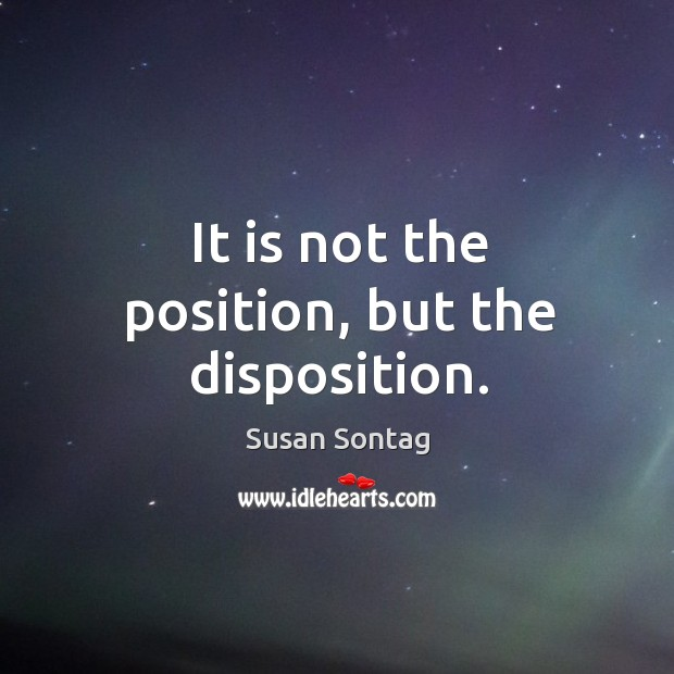 It is not the position, but the disposition. Image