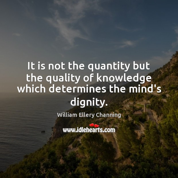 It is not the quantity but the quality of knowledge which determines the mind's dignity. William Ellery Channing Picture Quote