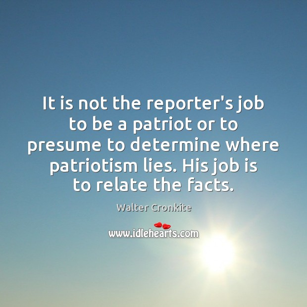It is not the reporter's job to be a patriot or to Walter Cronkite Picture Quote
