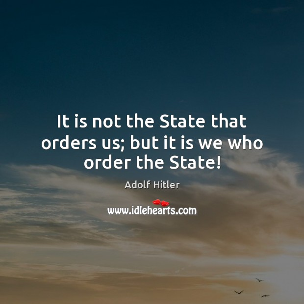 It is not the State that orders us; but it is we who order the State! Adolf Hitler Picture Quote