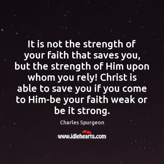 It is not the strength of your faith that saves you, but Image