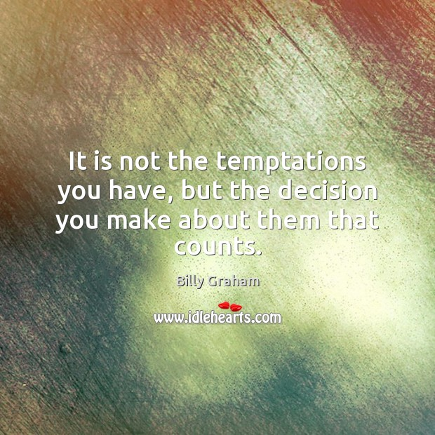 It is not the temptations you have, but the decision you make about them that counts. Billy Graham Picture Quote