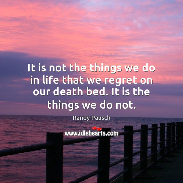 It is not the things we do in life that we regret Randy Pausch Picture Quote