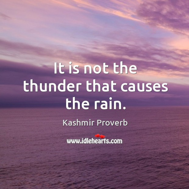 It is not the thunder that causes the rain. Kashmir Proverbs Image