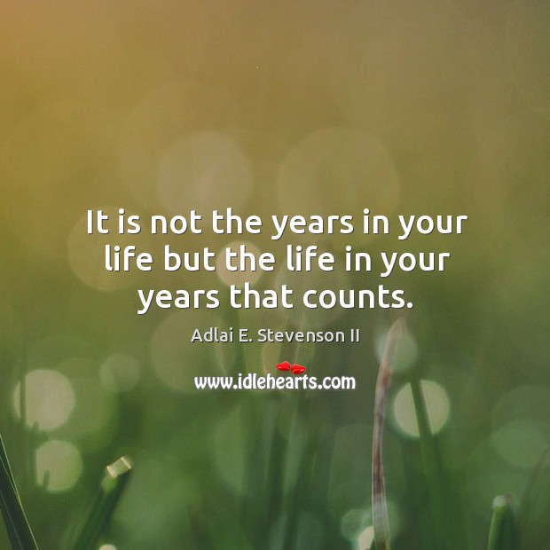 It is not the years in your life but the life in your years that counts. Image