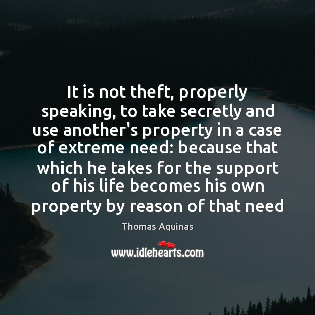 It is not theft, properly speaking, to take secretly and use another's Thomas Aquinas Picture Quote