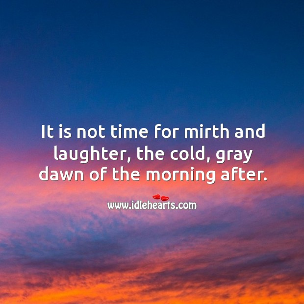 It is not time for mirth and laughter, the cold, gray dawn of the morning after. Image