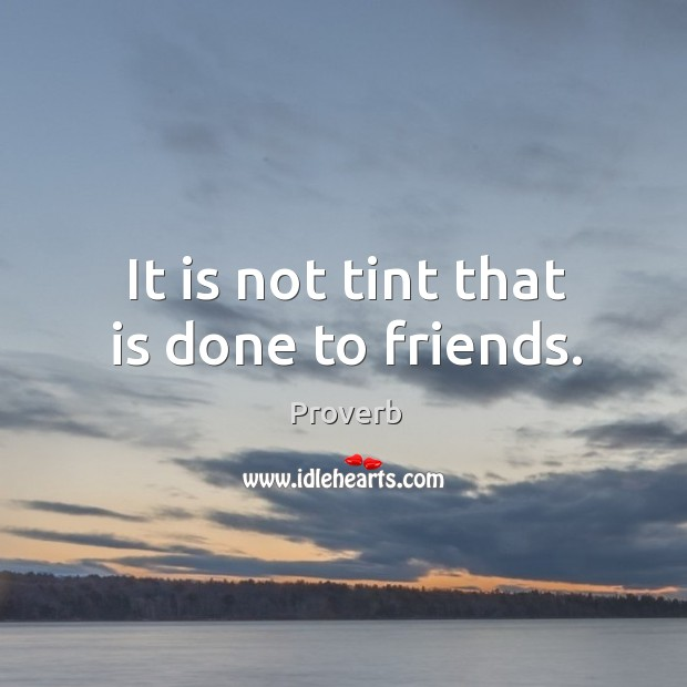 It is not tint that is done to friends. Image