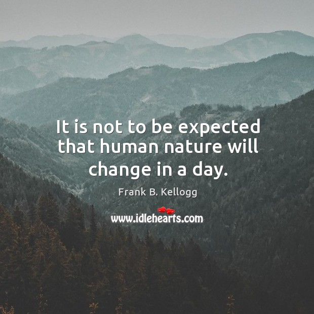 It is not to be expected that human nature will change in a day. Frank B. Kellogg Picture Quote