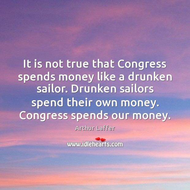 Image, It is not true that Congress spends money like a drunken sailor.