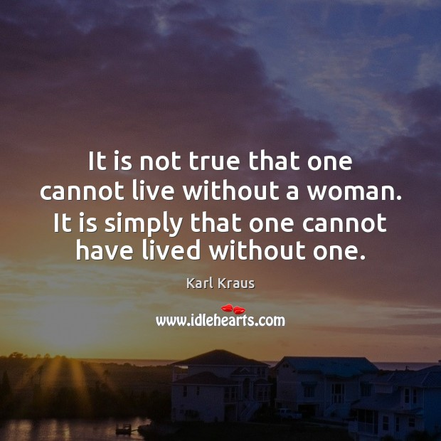 It is not true that one cannot live without a woman. It Karl Kraus Picture Quote