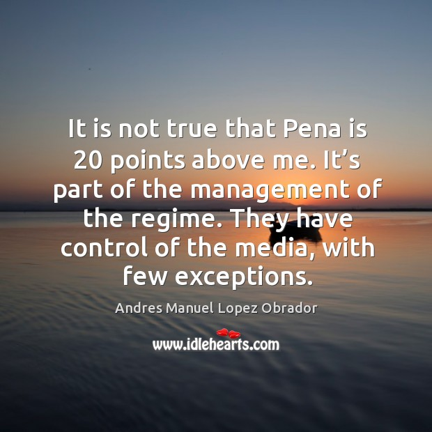 It is not true that pena is 20 points above me. It's part of the management of the regime. Andres Manuel Lopez Obrador Picture Quote