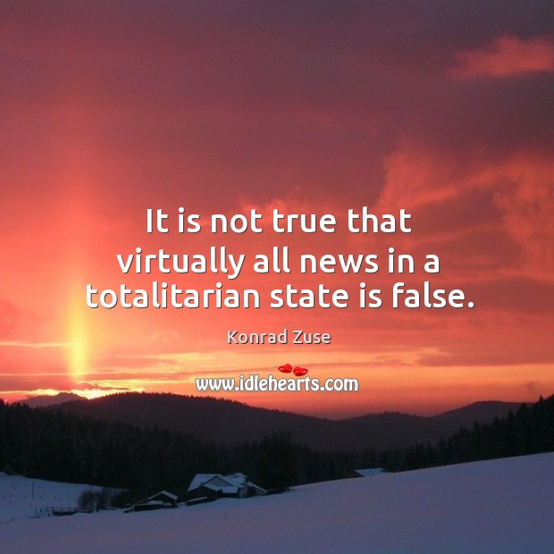 It is not true that virtually all news in a totalitarian state is false. Image