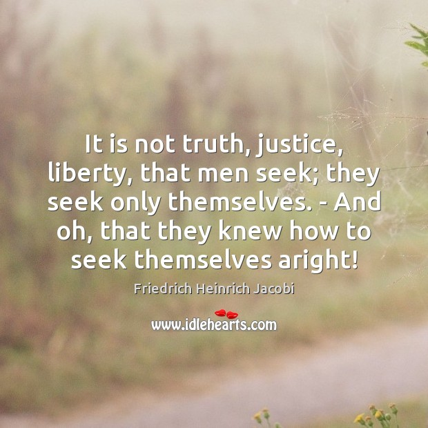 It is not truth, justice, liberty, that men seek; they seek only Image