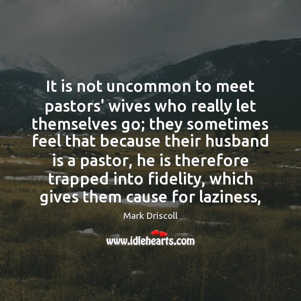 It is not uncommon to meet pastors' wives who really let themselves Mark Driscoll Picture Quote