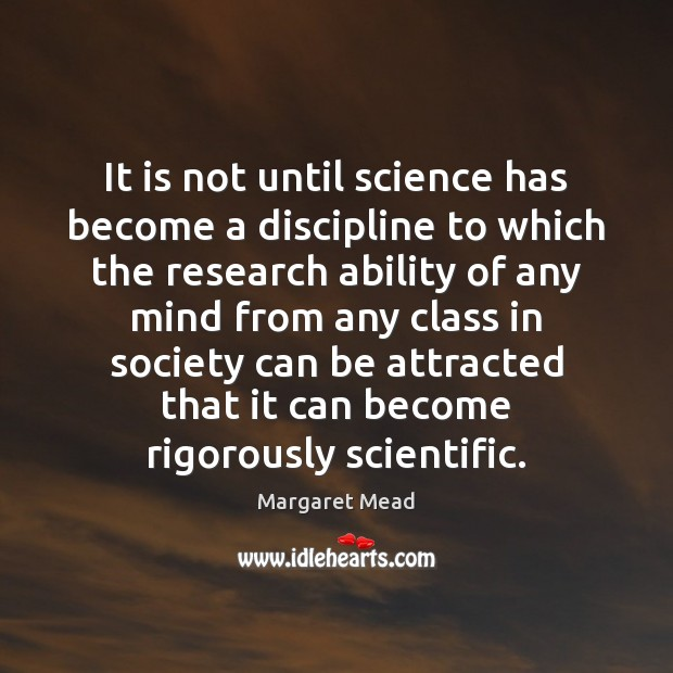 It is not until science has become a discipline to which the Margaret Mead Picture Quote