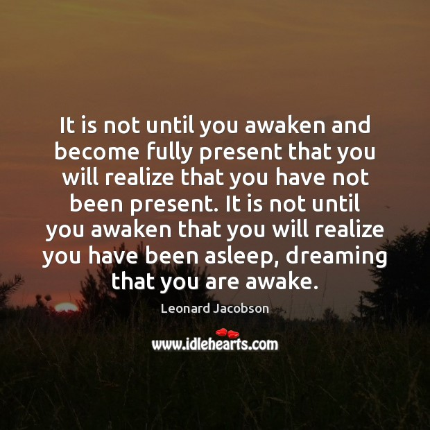 It is not until you awaken and become fully present that you Image