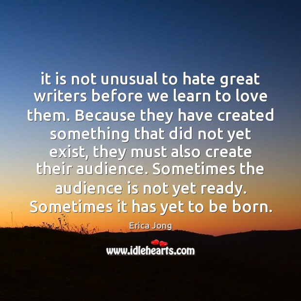 It is not unusual to hate great writers before we learn to Erica Jong Picture Quote