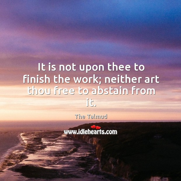Image, It is not upon thee to finish the work; neither art thou free to abstain from it.