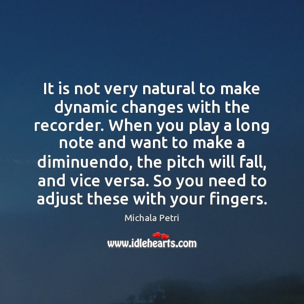 It is not very natural to make dynamic changes with the recorder. Michala Petri Picture Quote