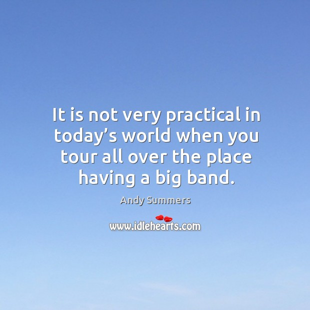 It is not very practical in today's world when you tour all over the place having a big band. Image