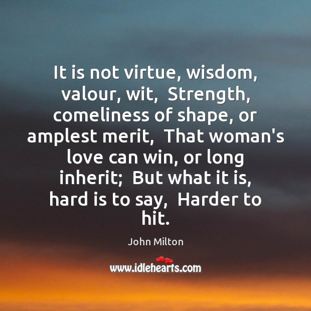 It is not virtue, wisdom, valour, wit,  Strength, comeliness of shape, or John Milton Picture Quote