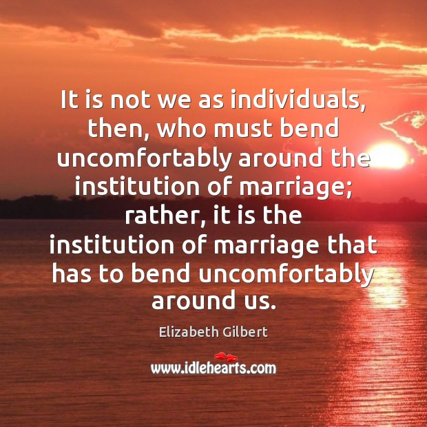 It is not we as individuals, then, who must bend uncomfortably around Elizabeth Gilbert Picture Quote