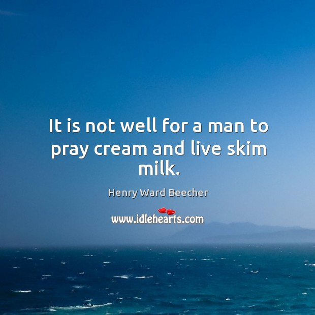 Image, It is not well for a man to pray cream and live skim milk.